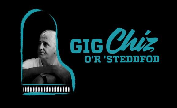 Gig Chiz o'r Steddfod